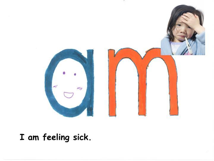 I am feeling sick.