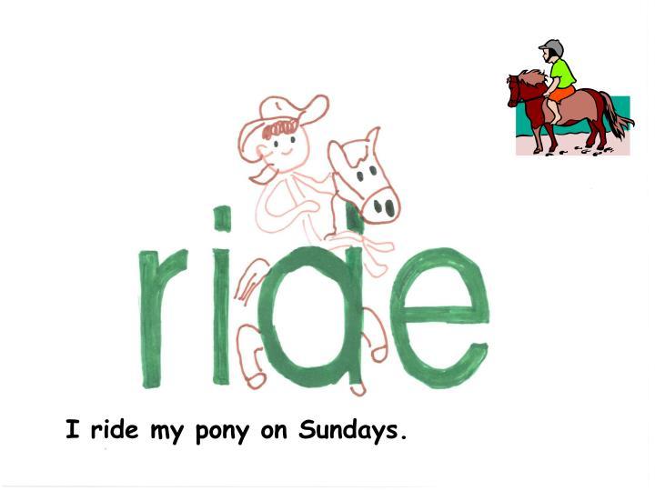I ride my pony on Sundays.