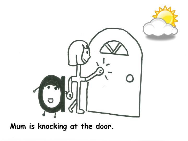 Mum is knocking at the door.