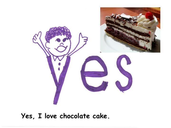 Yes, I love chocolate cake.