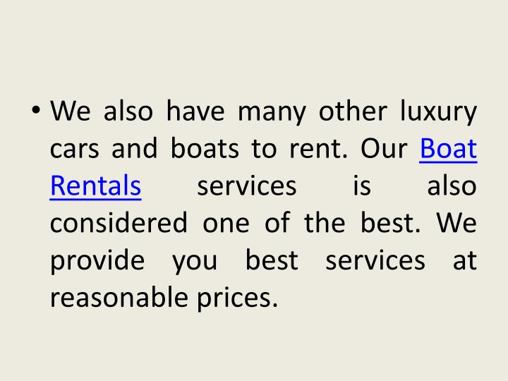 We also have many other luxury cars and boats to rent. Our