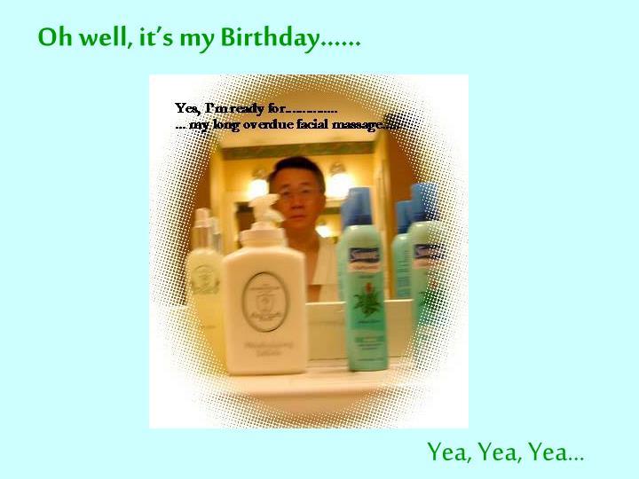 Oh well, it's my Birthday……