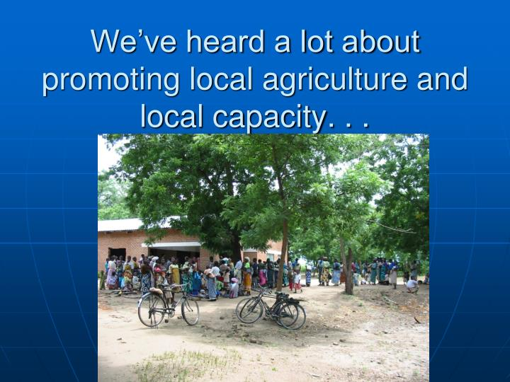 We've heard a lot about promoting local agriculture and local capacity. . .