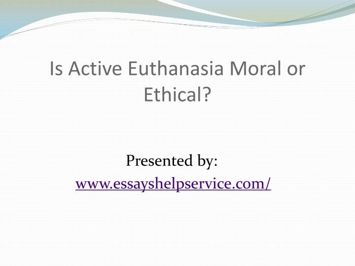 euthanasia moral ethical Ethics and euthanasia: natural law philosophy and latent being can make, there is clearly a need to provide a moral justification for this intervention.
