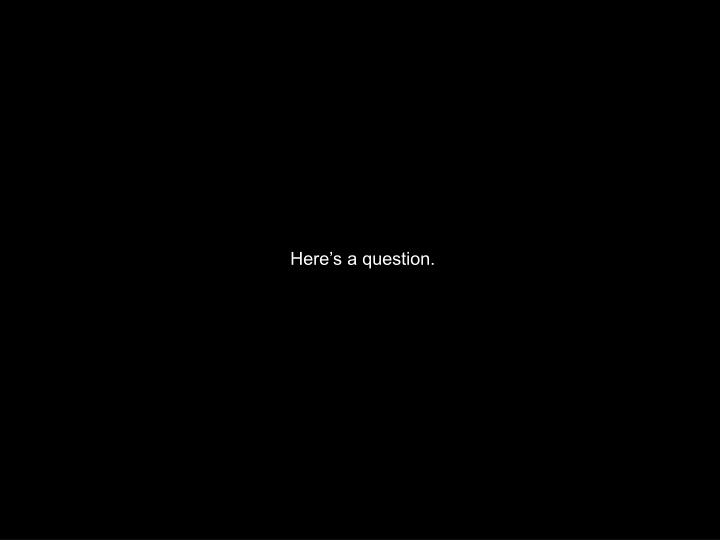 Here's a question.