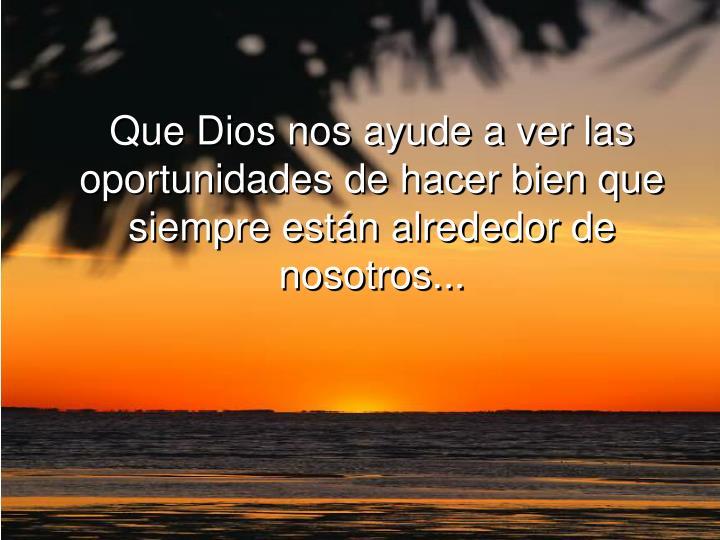 Que Dios nos ayude a ver las oportunidades de hacer bien que siempre están alrededor de nosotros...