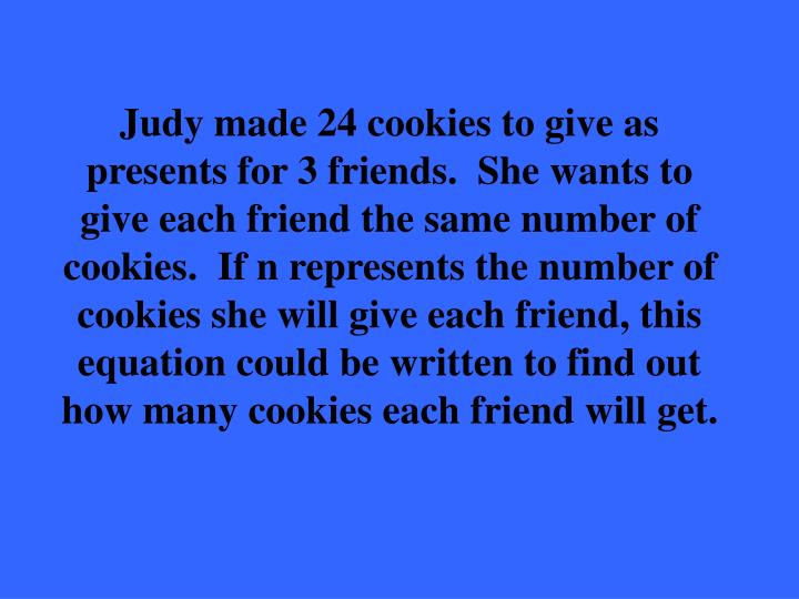 Judy made 24 cookies to give as presents for 3 friends.  She wants to give each friend the same number of cookies.  If n represents the number of cookies she will give each friend, this equation could be written to find out how many cookies each friend will get.