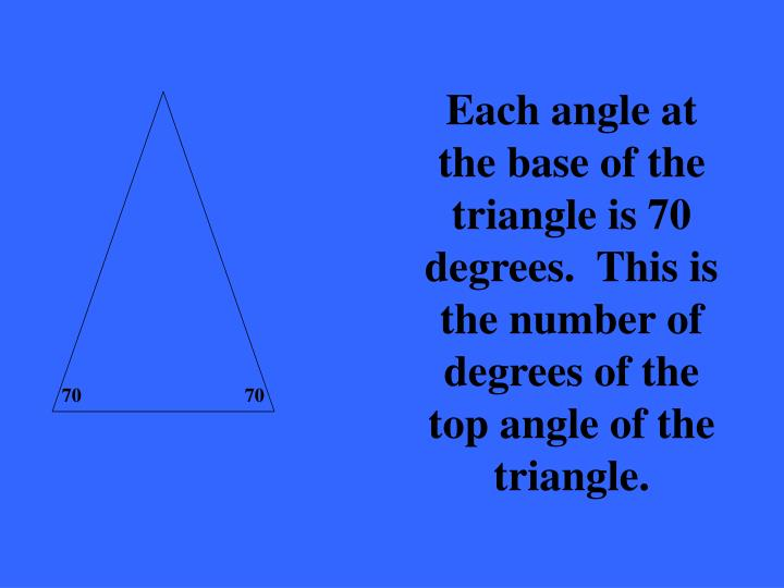 Each angle at the base of the triangle is 70 degrees.  This is the number of degrees of the top angle of the triangle.