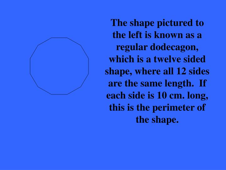 The shape pictured to the left is known as a regular dodecagon, which is a twelve sided shape, where all 12 sides are the same length.  If each side is 10 cm. long, this is the perimeter of the shape.