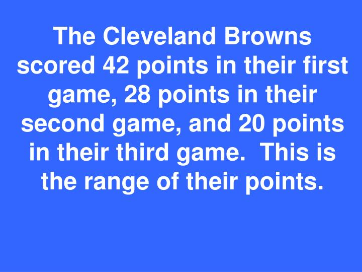 The Cleveland Browns scored 42 points in their first game, 28 points in their second game, and 20 points in their third game.  This is the range of their points.