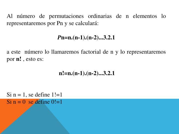 Al número de permutaciones ordinarias de n elementos lo representaremos por Pn y se calculará: