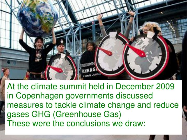 At the climate summit held in December 2009 in Copenhagen governments discussed measures to tackle climate change and reduce gases GHG (Greenhouse Gas)