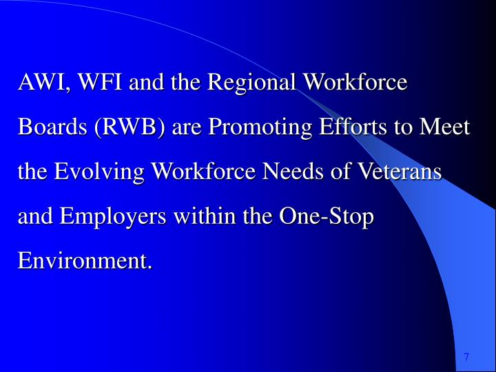 AWI, WFI and the Regional Workforce Boards (RWB) are Promoting Efforts to Meet the Evolving Workforce Needs of Veterans and Employers within the One-Stop Environment.