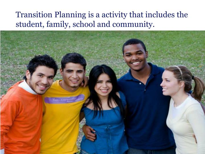 Transition Planning is a activity that includes the student, family, school and community.
