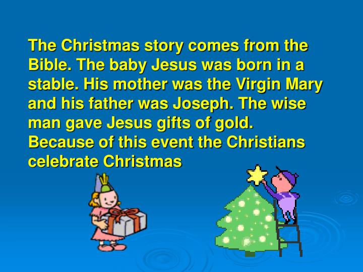 The Christmas story comes from the Bible. The baby Jesus was born in a stable. His mother was the Virgin Mary and his father was Joseph. The wise man gave Jesus gifts of gold. Because of this event the Christians celebrate Christmas