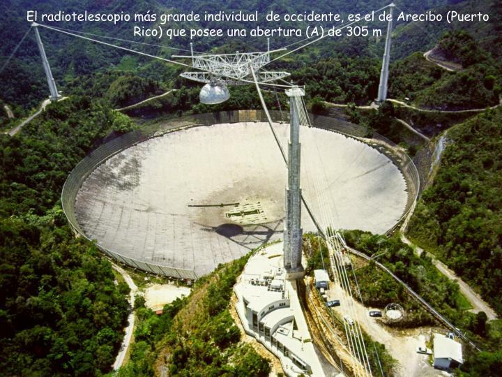 El radiotelescopio más grande individual  de occidente, es el de Arecibo (Puerto Rico) que posee una abertura (A) de 305 m