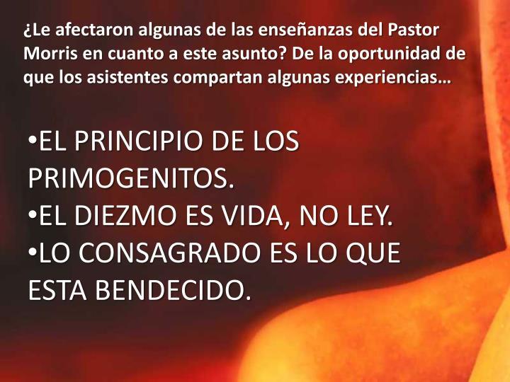 ¿Le afectaron algunas de las enseñanzas del Pastor Morris en cuanto a este asunto? De la oportunidad de que los asistentes compartan algunas experiencias…