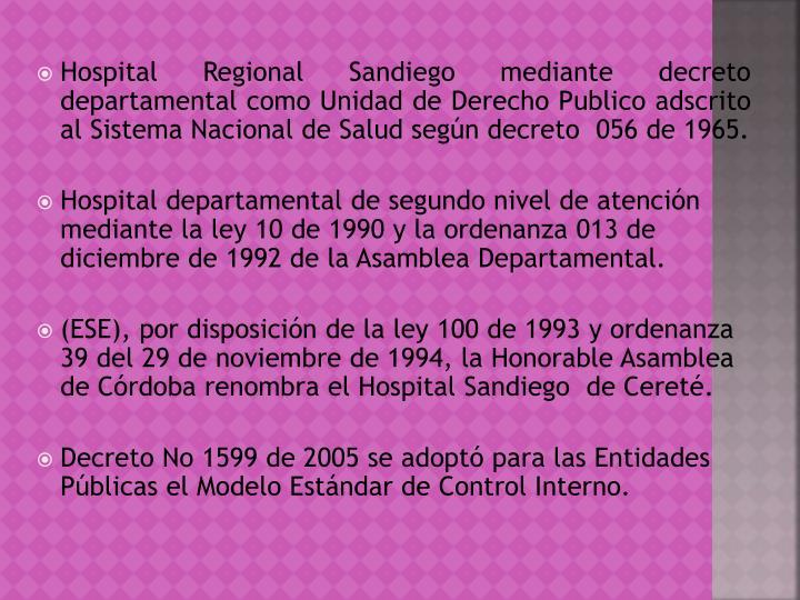 Hospital Regional Sandiego mediante decreto departamental como Unidad de Derecho Publico adscrito al Sistema Nacional de Salud según decreto  056 de 1965.