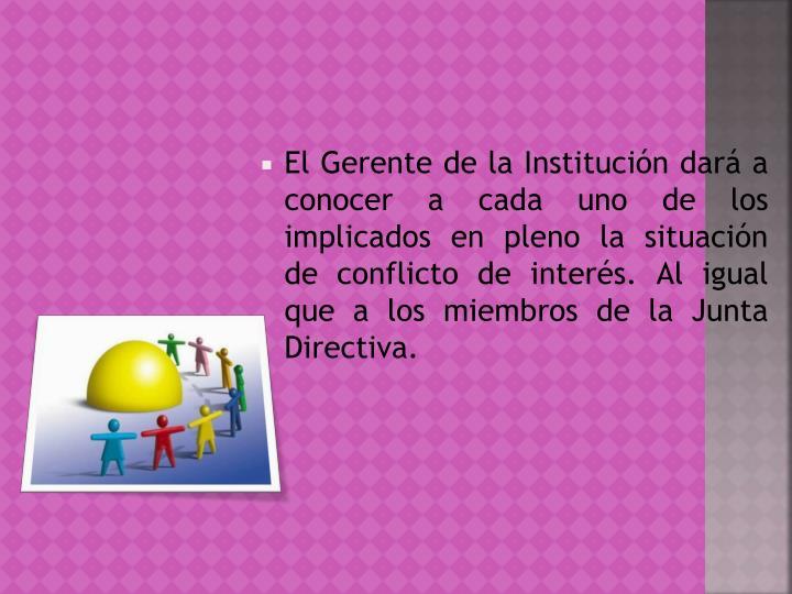 El Gerente de la Institución dará a conocer a cada uno de los implicados en pleno la situación de conflicto de interés. Al igual que a los miembros de la Junta Directiva.