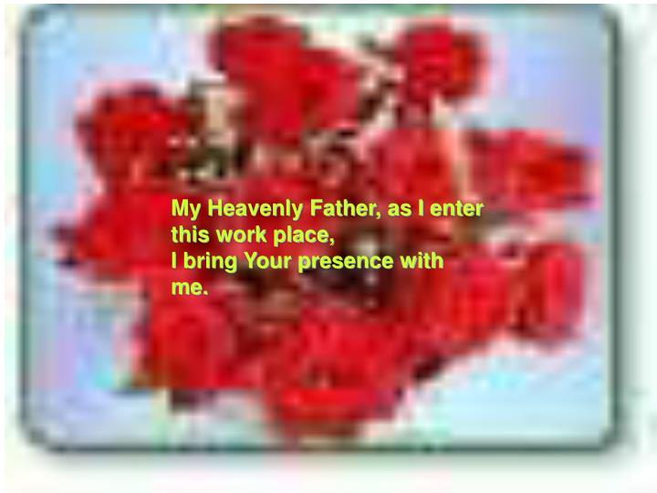 My Heavenly Father, as I enter this work place,