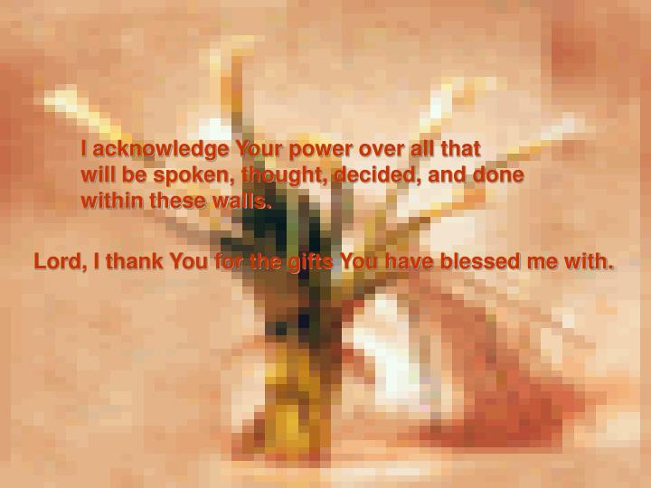 I acknowledge Your power over all that