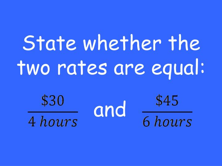 State whether the two rates are equal: