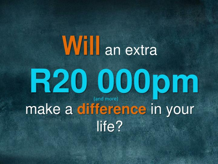 Will an extra r20 000pm make a difference in your life