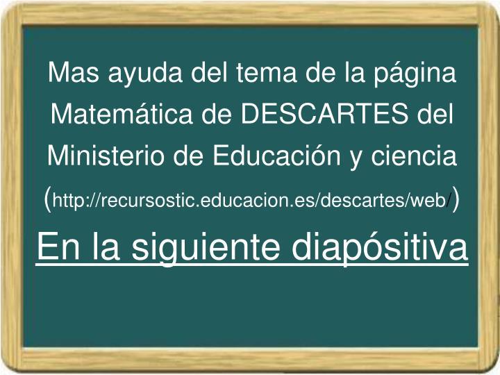Mas ayuda del tema de la página Matemática de DESCARTES del Ministerio de Educación y ciencia