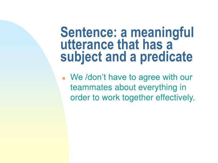 Sentence: a meaningful utterance that has a subject and a predicate
