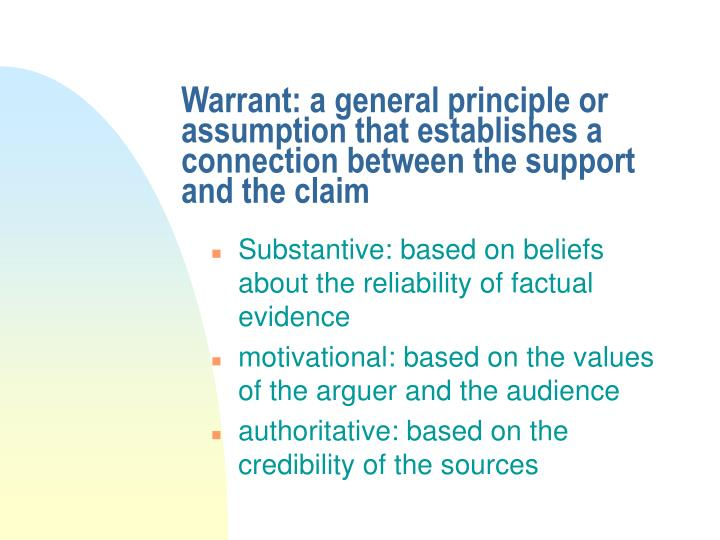 Warrant: a general principle or assumption that establishes a connection between the support and the claim