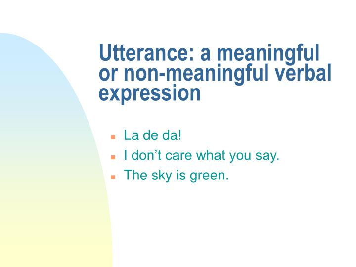 Utterance a meaningful or non meaningful verbal expression