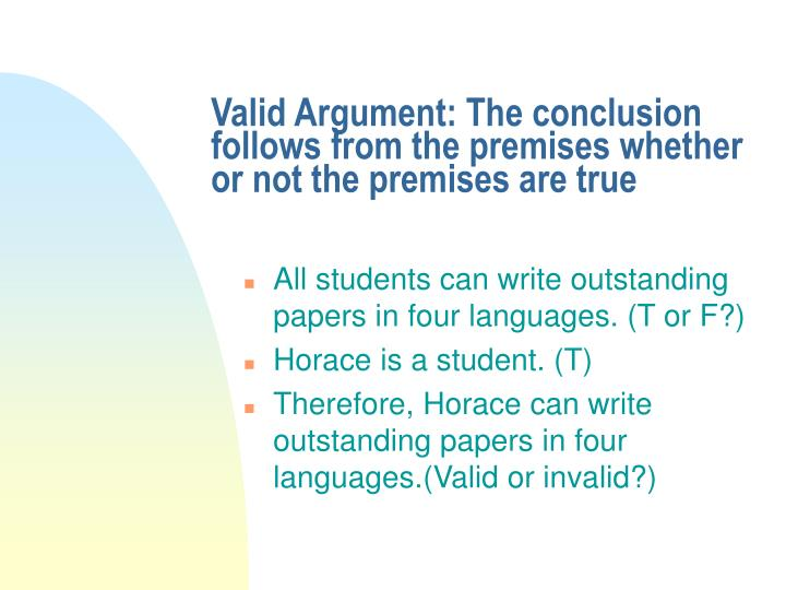 Valid Argument: The conclusion follows from the premises whether or not the premises are true
