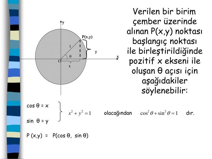 Verilen bir birim çember üzerinde alınan P(x,y) noktası başlangıç noktası ile birleştirildiğinde pozitif x ekseni ile oluşan θ açısı için aşağıdakiler söylenebilir: