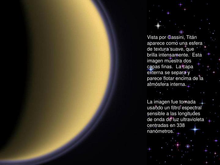 Vista por Cassini, Titán aparece como una esfera de textura suave, que brilla intensamente.  Esta imagen muestra dos capas finas.  La capa externa se separa y parece flotar