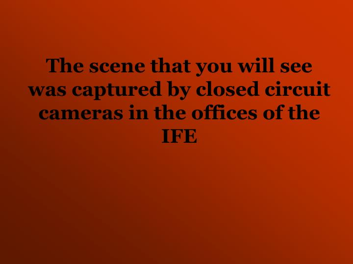The scene that you will see was captured by closed circuit cameras in the offices of the IFE