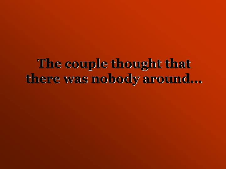 The couple thought that there was nobody around...