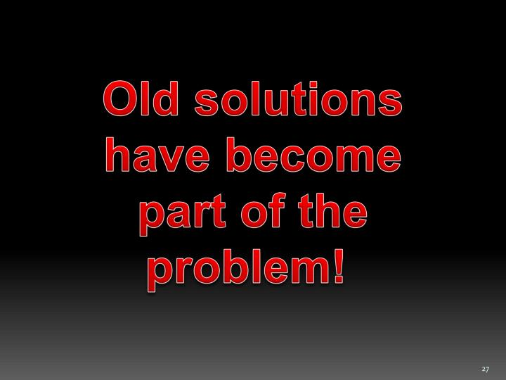 Old solutions have become part of the problem!