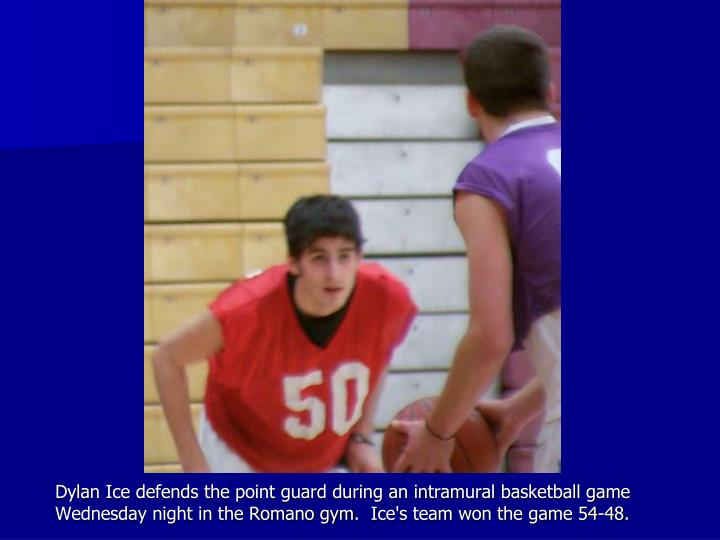 Dylan Ice defends the point guard during an intramural basketball game Wednesday night in the Romano gym. Ice's team won the game 54-48.