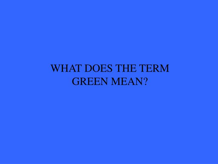 WHAT DOES THE TERM GREEN MEAN?