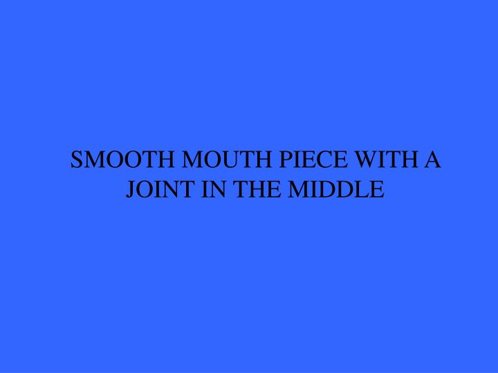 SMOOTH MOUTH PIECE WITH A JOINT IN THE MIDDLE
