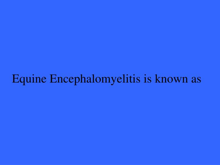 Equine Encephalomyelitis is known as