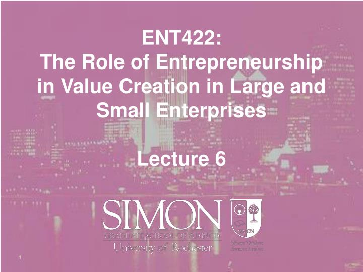 Ent422 the role of entrepreneurship in value creation in large and small enterprises lecture 6