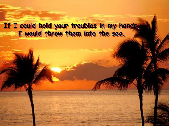 If i could hold your troubles in my hands i would throw them into the sea