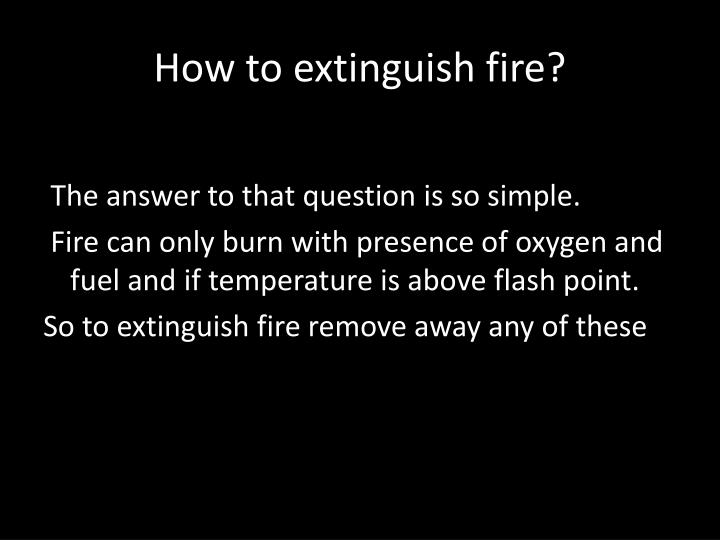 How to extinguish fire?