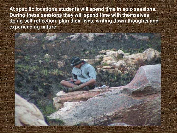 At specific locations students will spend time in solo sessions. During these sessions they will spend time with themselves doing self reflection,