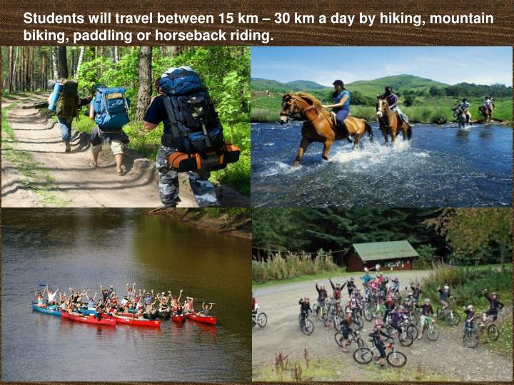 Students will travel between 15 km – 30 km a day by hiking, mountain