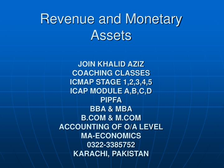 revenues and monetary assets The inflow of assets that results from sales of goods and services and earnings from dividends, interest, and rent revenue is often received in the form of cash but also may be in the form of receivables to be turned into cash at a later date.