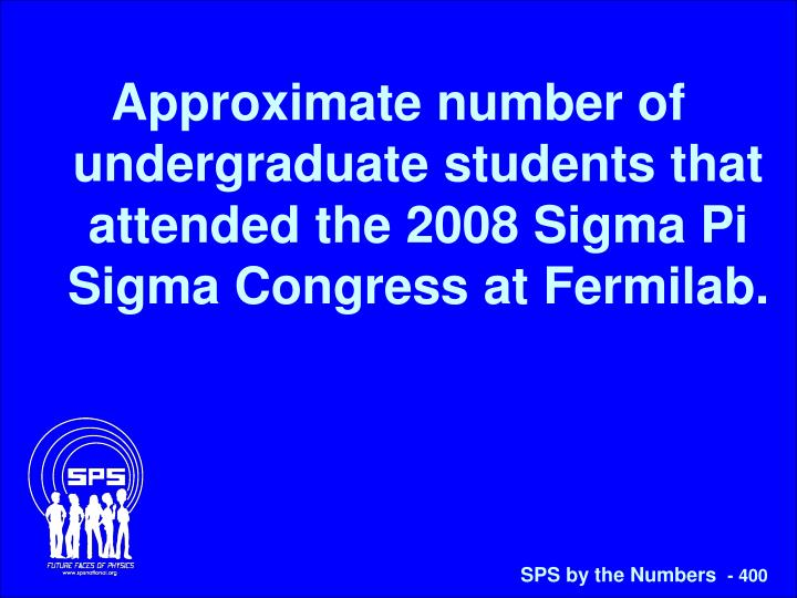 Approximate number of undergraduate students that attended the 2008 Sigma Pi Sigma Congress at