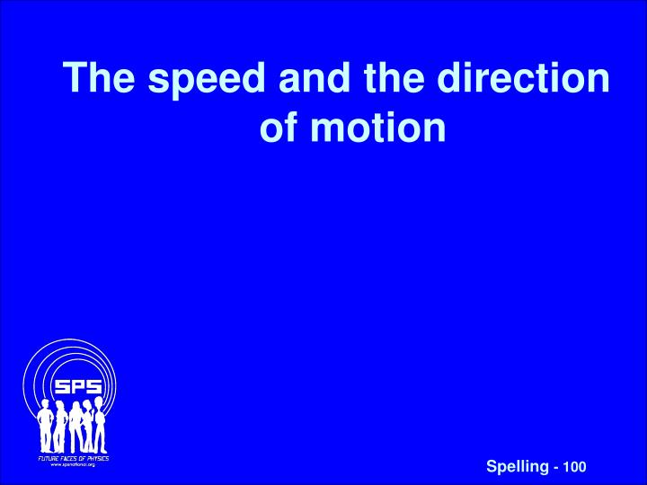 The speed and the direction of motion