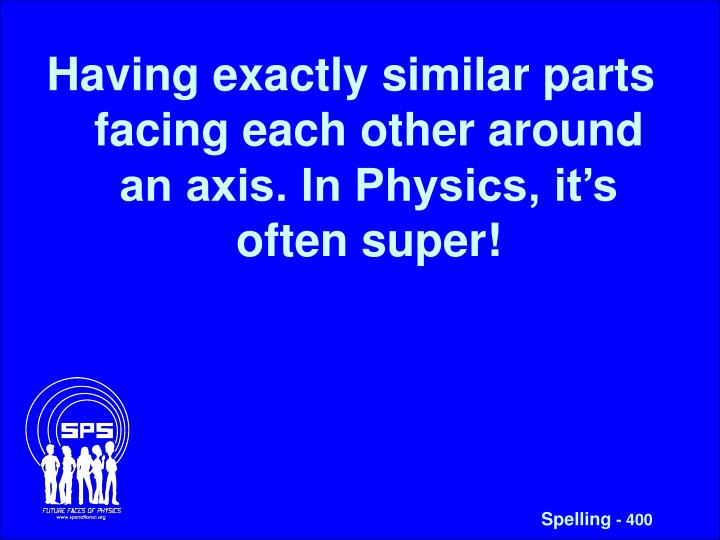 Having exactly similar parts facing each other around an axis. In Physics, it's often super!